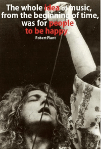 robert plant: The whole music,  from the beginning of time,  was for  to be hap  Robert Plant