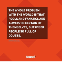 Memes, Fanatics, and World: THE WHOLE PROBLEM  WITH THE WORLD IS THAT  FOOLS AND FANATICS ARE  THEMSEIVES, BUT WISER  PEOPLE SO FULL OF  DOUBTS.  found Like this if you agree and tag a friend that needs to see this!