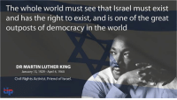 April: The whole world must see that Israel must exist  and has the right to exist, and is one of the great  outposts of democracy in the world  DR MARTIN LUTHER KING  January 15, 1929-April 4, 1968  Civil Rights Activist. Friend ofIsrael.