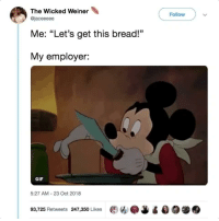 "twitblr:  It's Monday, my fellow workers… 😓: The Wicked Weiner  Follow  @jaceeeee  Me: ""Let's get this bread!""  My employer:  GIF  5:27 AM-23 Oct 2018  93,725 Retweets 247,350 Likes ew.J twitblr:  It's Monday, my fellow workers… 😓"