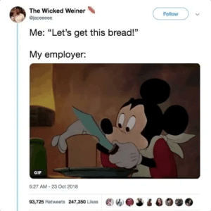 "Dank, Gif, and Memes: The Wicked Weiner  Follow  @jaceeeee  Me: ""Let's get this bread!""  My employer:  GIF  5:27 AM-23 Oct 2018  93,725 Retweets 247,350 Likes ew.J Its Monday, my fellow workers 😓 by MGLLN MORE MEMES"