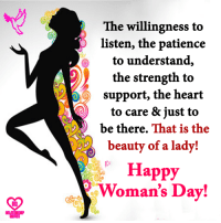 Memes, Happy, and Heart: The willingness to  listen, the patience  to understand,  the strength to  support, the heart  to care & just to  be there.  That is the  beauty of a lady!  Happy  Woman's Day! Happy Woman's Day!