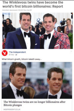 :'(: The Winklevoss twins have become the  world's first bitcoin billionaires: Report  Emmie Martin | @emmiemartin | 11:19 AM ET Mon, 4 Dec 2017   The Independent  21 hrs e  What bitcoin giveth, bitcoin taketh away...  The Winklevoss twins are no longer billionaires after  Bitcoin plunges  INDEPENDENT.CO.UK :'(