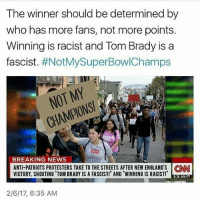 Memes, Football Games, and Any Ways: The winner should be determined by  who has more fans, not more points.  Winning is racist and Tom Brady is a  fascist  #NotMySuperBowlChamps  BREAKING NEWS  ANTI PATRIOTS PROTESTERS TAKE TO THE STREETS AFTER NEW ENGLAND'S CINNI  VICTORY, SHOUTING TOM BRADY IS A FASCIST AND WINNING IS RACIST!  8:36 AM PT  2/6/17, 6:35 AM LMAO NOT 👏 MY 👏 CHAMPIONS edit: this is probably a pro-trump satire thing but I just thought the concept of saying a football game and an election are in any way similar was funny I still hate Trump