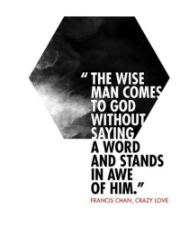 """Crazy, God, and Jesus: THE WISE  MAN COMES  TO GOD  WITHOU  A WORD  AND STANDS  IN AWE  OF HIM.""""  FRANCIS CHAN, CRAZY LOVE Yes! christian christianity Jesus Christ Lord God Bible"""