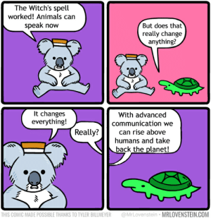 Oof Ouch my food chain position: The Witch's spell  worked! Animals can  speak now  But does that  really change  anything?  It changes  everything!  With advanced  communication we  Really?  can rise above  humans and take  back the planet!  @MrLovenstein • MRLOVENSTEIN.COM  THIS COMIC MADE POSSIBLE THANKS TO TYLER BILLMEYER Oof Ouch my food chain position