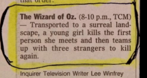 Tumblr, Best, and Blog: The Wizard of Oz. (8-10 p.m., TCM)  - Transported to a surreal land-  scape, a young girl kills the first  person she meets and then teams  up with three strangers to kill  again.  Inquirer Television Writer Lee Winfrey rage-comics-base:  The Best Film Synopsis Ever