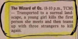 Movies are open to interpretation.: The Wizard of Oz. (8-10 p.m., TCM)  Transported to a surreal land-  scape, a young girl kills the first  person she meets and then teams  up with three strangers to kill  again. Movies are open to interpretation.