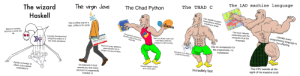 The wizard Haskell vs the virgin Java vs the Chad Python vs the THAD C vs the LAD machine language: The wizard  The virgin Java  The Chad Python  The LAD  The THAD C  machine language  Haskell  esE  OR  S8B  osA  SUB  0 123 456 789ABCDEF  ADD  EMP  0  ADC  auTS  AND  Can deadlift complex  Has a coffee cup for a  logo, coffee is for nerds  XOR  INC.  PUSH  computations without  MO  fgarn  cwo coo  Based on lambda  scikit  NO  car TEST  MOV  breaking a sweat  XCHG EAX  calculus or some shit,  NOP  FPU  MOV EAX  MP Dx  idk  RT CMC eor ST CLe 5 CLD S15  Is purely functional but  The greatest selection of  libraries right at the users  F  The most intimate  programs written in it  are rarely functional  Java  relatonship with the  computer of all the  Runs so slowly users can  fingertips  3 Billion Devices Run Java  fuck Stacy while the  program is still running  Literally every  programming language is  p andonaare, amclear code, iecre  ORACLE  languages  Runs on every platform,  users decide not to  install  his offspring  f7 26 16  Has no compassion for  the programmer, no  83 d2 00  4b 7c b8 20  48 f7 f3 01 0  8b 16 52 7c al  c 00 72 16 8b fb  8d 7f 20 b9 ob 00  0 33 co cd 16 5e 1f  58 eb e8 8b 47 la 48 4  on any of them  Described in the Bible of  3  tracebacks  programming books  03 06 49 7c 13 16 4b 7c  58  34  Syntax so foreign to  others only wizards  2 51 e8 3a 00 72 d8 bo 01 e  bb 05 01 00 83 d2 00 03 le Ob  7c 8a 16 24 7c 8b le 49 7c al 4  00 ac 0a co 74 29b4 0e bb 07 00  b 16 18 7c 73 19 f7 36 18 7c fe c  33 d2 f7 36 la 7c 88 16 25 7c a3 4  So insecure it must  understand it  c3 b4 02 8b 16 4d 7c bl 06 d2 e6  remind you how many  devices it is supposedly  ca 86 e9 8a 16 24 7c 8a 36 25 7c  Chads biggest snake  isn't on his shirt  4e 6f 6e 2d 53 79 73 74 65 6d 20  6f 72 20 64 69 73 6b 20 65 72 72  65 70 6c 61 63 65 20 61 6e 64 20  20 61 6e 79 20 6b 65 79 20 77 62  installed on  Incredibly fast  The CPU sweats at the  sight of his massive cock The wizard Haskel