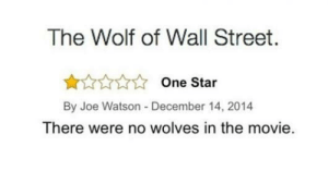 Like, literally.  : The Wolf of Wall Street.  One Star  By Joe Watson -December 14, 2014  There were no wolves in the movie.  Like, literally.