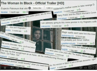 your wand harry!!  ~Roonil Wazlib: The Woman in Black Official Trailer [HD]  D  Expecto Patronum that shit O  mother come to take revenge subscribe 1,866 vi  Voldemort's yamaxch 3 weeks ago  6  lanabak 1 month ago  169  sirius  Cmon people enough with the harry potter jokes. lets be suicytat weeks ago 16sts  3 The Harry Potter and the Black Woman's Curse.  ThaCAtalyst 1 month ago  I am definitely going to this movie premier in my Hogwarts outfit  so... this isn't  Hogwarts?  cobnaonine 3 weeks ago  450  mindrd 3 weeks ago 24  Magic spells won't save him this time  USE YOUR WAND  dododonkey 123 14 hours ago  YOUR WA!  it's probably just Sirius mother  Eat some chocolate Harry, youn better  toe wealdiceventually 3 weeks ago  5  d Harry leave his wand at home?  ehEPD 1 day ago 274  This takes a years after place few The deathly hallows part  2  This was his first assignment as an kill 3 weeks ago  Auror  Black Go Pott  rulemuch 3 the motherfucking Woman  in  weeks ago  45  where's dementor, right?  that damned st a female cratchineproduction ronald weasley women in black i  3 weeks when you need  him So, the s3d  ago 4  4 weeks ago nmag27 your wand harry!!  ~Roonil Wazlib
