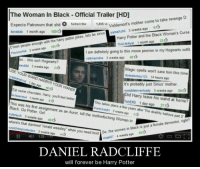 """<h3>Harr&hellip; Daniel Radcliffe siempre será Harry Potter.</h3>: The Woman In Black Official Trailer [HD]  Expecto Patronum that shit Subscribe 1,86 vh Voldemort's  lianabak 1 month ago 169  mother come to take revenge D  mother come  Harry Potter and the Black Woman's Curse  Th4C4t4lyst 1 month ago 23  3 weeks ago  yamaXchỉ  TheJuicyKst 3 weeks ago 1636  so this isnt Hogwarts?  mindifid 3 weeks ago 2o  I am definitely going to this movie premier in my Hogwarts outfit  colbnsonine 3 weeks ago 4só  C mon people enough with the harry potter jokes, lets be sirius  Magic spells wont save him this time  dododonkey 123 14 hours ago  USE YOUR WAND  istedHairout 1 day sgo 40  t's probably just Sirius' mother  wealidieeventualy 3 weeks ago 54  Did Harry leave his wand at home?  ehEPD 1 day ago 27  YOUR WANDS  Eat some chocolate. Harry, youll feel better  Mufasaniqua 1 month ago 5  This takes place a few years ater The deathly hallows part 2  trueshhob1 3 weeks ago 30  5ct  This was his first assignment as an Auror, kill the n  Black. Go Potter, Gol  rulemuch 3 weeks ago 45  where's that damned """"ronald weasl  cratchineproduction 3 weeks ago  otherfucking Woman in  So, the women in black is  ninja927 4 weeks ago 3  when you need  him  m! So, the women in black is just a female dementor, right?  II 123  DANIEL RADCLIFFE  will forever be Harry Potter <h3>Harr&hellip; Daniel Radcliffe siempre será Harry Potter.</h3>"""