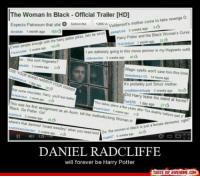 Daniel will ALWAYS be Harry Potter to us. <3  ~Miss Lovegood: The Woman in Black official Trailer [HD]  revenge D  Expecto Patronum that O subscribe 1,866 Voldemort's come to take shit  mother Yamaxcha 3 weeks ago 6  lianabak 1 month ago  sirius  Cmon people enough the harry potter jokes, lets be vith TheuwkyKar 3 weeks ago  Harry Potter and the Black Woman's Curse  yst 1 month ago  t am definitely going to this movie premier in my Hogwarts outfit  this isnt cobnaonine 3 weeks ago  45  Hogwarts?  3 weeks ago 2  Magic spells won't save him this time  It's probably just Sarius' mother  OUR W  Eat some chocokate Hamy  you feel better  3 weeks ago  d Harry leave his wand at home  ehEPO 1 ago  day This place a few years ater The deathly halows part takes This was his first assignment as an Auror  kill the motherfucking Woman  in  Black Go Potter, So the women in black r just afemalo right  dementor, where's that damned Tron  weasley when you need  him! DANIEL RADCLIFFE  will forever be Harry Potter  TASTE OF AWESOME COM Daniel will ALWAYS be Harry Potter to us. <3  ~Miss Lovegood