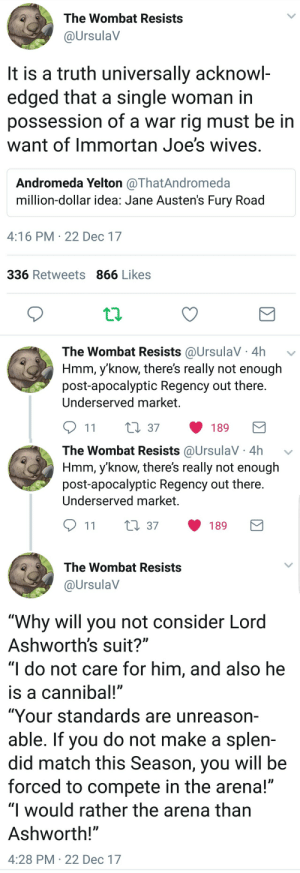 "joes: The Wombat Resists  @UrsulaV  It is a truth universally acknowl-  edged that a single woman in  possession of a war rig must be in  want of Immortan Joe's wives  Andromeda Yelton @ThatAndromeda  million-dollar idea. Jane Austen's Fury Road  4:16 PM 22 Dec 17  336 Retweets 866 Likes  The Wombat Resists @UrsulaV 4h v  Hmm, y'know, there's really not enough  post-apocalyptic Regency out there  Underserved market.  11 t 37 189   The Wombat Resists @UrsulaV 4h  Hmm, y'know, there's really not enough  post-apocalyptic Regency out there  Underserved market.  911 t 37 189  The Wombat Resists  @UrsulaV  ""Why will you not consider Lord  Ashworth's suit?""  ""I do not care for him, and also he  is a cannibal!""  ""Your standards are unreason-  able. If you do not make a splen-  did match this Season, you will be  forced to compete in the arena!""  ""l would rather the arena than  Ashworth!""  4:28 PM 22 Dec 17"