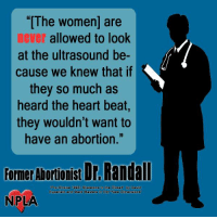 "Just in case you were wondering why the pro-abortion crowd is so adamantly opposed to ultrasound laws.: ""[The women are  never allowed to look  at the ultrasound be-  cause we knew that if  they so much as  heard the heart beat,  they wouldn't want to  have an abortion.""  Former Abonionist Dr Randall  hoice Skeletons in the Closet by David  Kuperlain and Mark Masters in Oct New Dimensions  NPLA Just in case you were wondering why the pro-abortion crowd is so adamantly opposed to ultrasound laws."