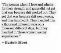 """Love, Shit, and Women: """"The women whom I love and admire  for their strength and grace did not get  that way because shit worked out. They  got that way because shit went wrong,  and they handled it. They handled it in  a thousand different ways on a  thousand different days, but they  handled it. Those women are my  superheroes.""""  32  -Elizabeth Gilbert"""