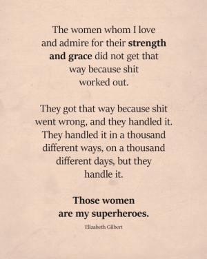 [image] Working on being strong enough to earn that cape I want to give the men and women that inspire me.: The women whom I love  and admire for their strength  and grace did not  get that  way because shit  worked out.  They got that way because shit  went wrong, and they handled it.  They handled it in a thousand  ways, on a thousand  different days, but they  different  handle it.  Those women  are my superheroes.  Elizabeth Gilbert [image] Working on being strong enough to earn that cape I want to give the men and women that inspire me.
