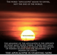 """check out our website: spiritualution.org: THE WORD """"APOCALYPSEN MEANS TO UNVEIL,  NOT THE END OF THE WORLD.  TRUTHCONTEST.COM  THE MEANING OF THE APOCALYPSE IS THE OPPOSITE  OF WHAT MOST PEOPLE THINK. IT DOES NOT MEAN  THE END OF THE WORLD, IT MEANS THE REVEALING  OF HIDDEN SECRETS AND THE BEGINNING OF A  HEAVEN ON EARTH.  THE APOCALYPSE IS STARTING NOW. check out our website: spiritualution.org"""