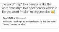 "Cheerleader, Word, and Barista: the word ""frap"" to a barista is like the  word ""backflip"" to a cheerleader which is  like the word ""moist"" to anyone else  BeatzBy Dre  a Deiondre5  The word ""backflip"" to a cheerleader. Is like the word  ""moist"" to anyone else. That was such a moist backflip! You deserve a frap 🤘🏼👏🏼 BaristaLife {📸: @joeycriscionee}"