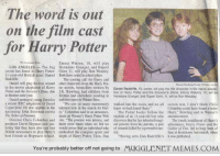 "<p>This is the announcement for the cast of the first film in 2000 <a href=""http://ift.tt/1rIt6CC"">http://ift.tt/1rIt6CC</a></p>: The word is out  on the film cast  for Harry Potter  Emma Watson, 10, will play  LOS ANGELES The big Hermione Granger, and Rupert  screen has found its Harry Potter Grint, I1, will play Ron Weasley  1I-year-old British actor Daniel Both have acted in school plays.  Radcliffe.  The casting call for Harry and  Daniel will play the boy wizard other characters from the Hary Pot-  in the movie adaptation of Harry ter novels, bestsellers written by Daniel Radcliffe, 11, center, will play the sme character in the movie adapta  Potter and the Sorcerers Stone, due J.K. Rowling, had children from tion ot Harry Potter and the Sorcerer's Stone. Emma Watson, 10, will  in theaters next year.  Britain and elsewhere sending in Hermione Granger, and Rupert Grint, 1, wll be Ron Weasley  Danicl portrayed young David in audition tapes to Wamer Bros  a recent BBC adaptation of David e saw so many enormously walked into the room, and we all screen test, I don t think Chris  Copperield He also appears in the talented kids in the search for Har- knew we had found Harry.  upcoming John Boorman movie ry."" Columbus said in an announceThe Potter books follow the Harry,"" Rowling said in Warner's  The Tailor of Panama.  Columbus could have found a better  ment on Wamer's Harry Potter Web exploits of an leyear-old boy who anoouncement  Director Chris Columbus and site. The process was infense, and disoovers that he has inherited magi The fourth installment of Hary's  producer David Heyman said yes there were times when we felt we cal powers from his parents, a pair adventures, Harry Potter and the  terday that they have also cast two would never find an individual who of wizards killed by a powerful ene-Goblet of Fire, led to long lines of  British newcomers to play Harry's embodied the complex spirit and my  best friends at Hogwarts school. depth of Harry Potter. Then, DanHaving seen Dan Radcliffe's it was publisbed  fans at bookstores last month, when  You're probably better off not going to  MUGGLENET MEMES.COM <p>This is the announcement for the cast of the first film in 2000 <a href=""http://ift.tt/1rIt6CC"">http://ift.tt/1rIt6CC</a></p>"
