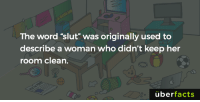"Memes, Http, and Word: The word ""slut"" was originally used to  describe a woman who didn't keep her  room clean.  überfacts http://www.huffingtonpost.ca/donald-dhaene/slut-walk_b_1771218.html"