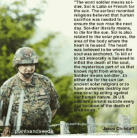 """but patriotism! 😒 but freedumb! soldiers soldier troops supportthetroops fuckno usurpation usurp thieves murderers warmongers fearmongers oligarchs oligarchy fucktheflag sacrifice humansacrifice: """"The word soldier means sol-  dier. Sol is Latin or French for  the sun. The earliest recorded  religions believed that human  sacrifice was needed to  ensure the sun rose the next  day. Sol-dier literally means,  to die for the sun. Sol is also  related to the solar plexus, the  area of the body where the  heart is housed. The heart  was believed to be where the  soul was anchored. To kill or  to act immorally is believed to  inflict the death of the soul,  the mysterious part of us that  knows right from wrong.  Soldier means sol-dier...to  either die for the sun (an  ancient solar religion) or to  have ourselves destroy our  own soul by acting against  our human nature. 26 US  soldiers commit suicide every  day because of the death of  their souls.""""  pl  Jason Christoff  plantsandseeds but patriotism! 😒 but freedumb! soldiers soldier troops supportthetroops fuckno usurpation usurp thieves murderers warmongers fearmongers oligarchs oligarchy fucktheflag sacrifice humansacrifice"""
