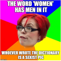 THE WORD WOMEN  HAS MEN INIT  WHOEVER WROTE THE DICTIONARY  IS A SEXIST PIG