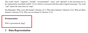 "Found in the PNG 1.2 Specification, is this the new Gif or Jif?: The words ""must"", ""required"", ""should"", ""recommended"", ""may"", and ""optional"" in this document are to  be interpreted as described in [RFC-2119], which is consistent with their plain English meanings. The word  ""can"" carries the same force as ""may"".  See Rationale: Why a new file format? (Section 12.1), Why these features? (Section 12.2), Why not these  features? (Section 12.3), Why not use format X? (Section 12.4).  Pronunciation  PNG is pronounced ""ping"".  2 Data Representation Found in the PNG 1.2 Specification, is this the new Gif or Jif?"
