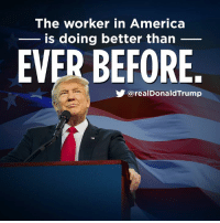 America, Work, and American: The worker in America  is doing better than  EVER BEFORE  y@realDonaldTrump We believe in American work for American workers, American wages for American laborers, and American homes for American citizens!