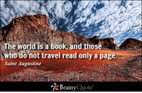 Memes, 🤖, and Isa: The world a book, and those  isa not travel read only page  Saint Augustine  Brainy  Quote The world is a book, and those who do not travel read only a page. - Saint Augustine https://www.brainyquote.com/quotes/quotes/s/saintaugus108132.html #brainyquote #QOTD #travel #rocks