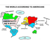 "This is so true it hurts: THE WORLD ACCORDING TO AMERICANS  MORE AMERICA""  Santa!!  uninhabited  MORE AMERICAN  more evil doers  AMERICA!  putosios  WEIR #1!  bk tvs and  ovldoors  cruiso ships  cameras  go hero  they make  o bombs go here  they do  our stuff  our laundry  coffee comes  from here  Kangaroos  i think  cold! This is so true it hurts"
