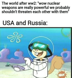 "The coldest of wars: The world after ww2: ""wow nuclear  weapons are really powerful we probably  shouldn't threaten each other with them""  USA and Russia:  NICK The coldest of wars"