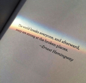 hemingway: The world breaks everyone, and afterward  many are strong at the broken places  Ernest Hemingway