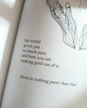 World, Pain, and Gold: the world  gives you  so much pain  and here you are  making gold out of it  -there is nothing purer than that