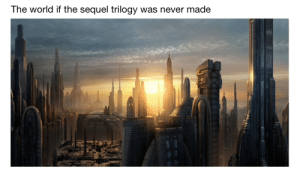 Always two trilogies there are; no more, no less. A prequel trilogy and an original trilogy: The world if the sequel trilogy  was never made Always two trilogies there are; no more, no less. A prequel trilogy and an original trilogy