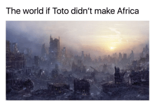 Africa, World, and Toto: The world if Toto didn't make Africa I bless the rains down in Africa