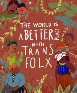 Created by: Angelica Frausto. @NerdyBrownKid on Instagram: THE WORLD IS  A BETTER  TRANS  FO LX  WITH Created by: Angelica Frausto. @NerdyBrownKid on Instagram