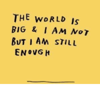 World, Big, and The World: THE woRLD Is  BIG &I AM No T  BUT I AM STILL  ENOVG H