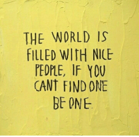 Nice People: THE WORLD IS  FILLED WITH NICE  PEOPLE, IF Y0U  CANT FIND ONE  BE ONE