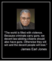 "Guns, Memes, and World: ""The world is filled with violence  Because criminals carry guns, we  decent law-abiding citizens should  also have guns. Otherwise they will  win and the decent people will lose.""  James Earl Jones"