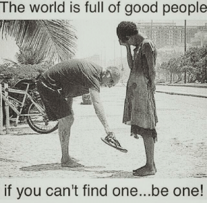 Memes, Good, and World: The world is full of good people  if you can't find one...be one!