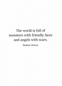 Angels, World, and Monsters: The world is full of  monsters with friendly faces  and angels with scars.  Heather Brewer