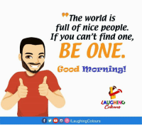 "Good Morning, Good, and World: ""The world is  full of nice people.  If you can't find one,  BE ONE  Good morning!  LAUGHING  f步  ILaughingColours Good Morning :)"