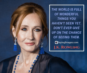 30 J.K. Rowling Quotes on Living, Dreaming, and Turning On the Light #sayingimages #jkrowlingquotes #jkrowlingquote #jkrowling #harrypotter: THE WORLD IS FULL  OF WONDERFUL  THINGS YOU  HAVEN'T SEEN YET.  DON'T EVER GIVE  UP ON THE CHANCE  OF SEEING THEM  SayingImages.com  J.K. ROWLING 30 J.K. Rowling Quotes on Living, Dreaming, and Turning On the Light #sayingimages #jkrowlingquotes #jkrowlingquote #jkrowling #harrypotter