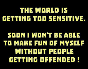Submitted by the highly offensive Jon Loony Halligan: THE WORLD IS  GETTING TOO SENSITIVE.  SOON I WON'T BE ABLE  TO MAKE FUN OF MYSELF  WITHOUT PEDPLE  GETTING OFFENDED Submitted by the highly offensive Jon Loony Halligan