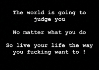 Fucking, Life, and World: The world is going to  judge you  No matter what you do  ive your life the way  you fucking want to!  So l Real talk 🙌🙏 https://t.co/4a1A20vRBf