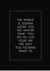 No Matter What You Do: THE WORLD  IS GONNA  JUDGE YOU  NO MATTER  WHAT YOU  DO, SO LIVE  YOUR LIFE  THE WAY  YOU FUCKING  WANT TO