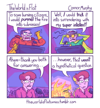 Not-So-Omniscient Council of Bickering tvtropes.org/Main/NotSoOmniscientCouncilOfBickering Credit: theworldisflatcomics.tumblr.com: The World is la  Connor Murphy  o save burning citizens, ,Well, would trick it  would pummel the fire into surrendering with  into Submission  my super intellect!  Ahem-thank you both  however  that wasnt  for answering  a hypothetical question  theworldisflatcomicstumblr.com Not-So-Omniscient Council of Bickering tvtropes.org/Main/NotSoOmniscientCouncilOfBickering Credit: theworldisflatcomics.tumblr.com