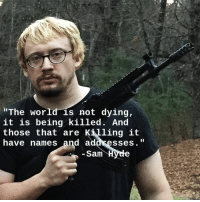 """The world is not dying, it is being killed. And those that are killing it have names and addresses"" - Sam Hyde [1024x1024]: ""The world is not dying,  it is being killed. And  those that are Killing it  have names and addresses.  Sam H ""The world is not dying, it is being killed. And those that are killing it have names and addresses"" - Sam Hyde [1024x1024]"