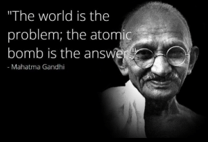"Gandhi starts wwIII (2019): ""The world is the  problem; the atomic  bomb is the answe  - Mahatma Gandhi Gandhi starts wwIII (2019)"